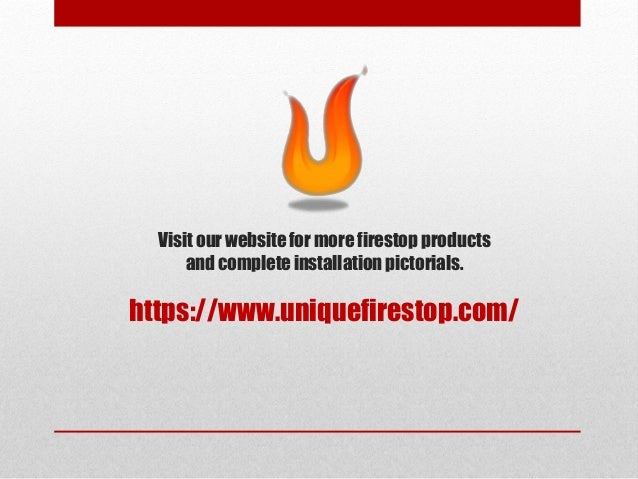 Visit our websitefor more firestop products and completeinstallation pictorials. https://www.uniquefirestop.com/
