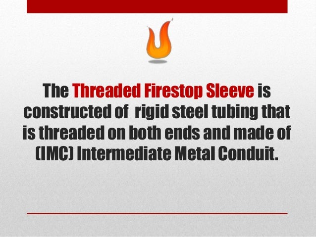 The Threaded Firestop Sleeve is constructed of rigid steel tubing that is threaded on both ends and made of (IMC) Intermed...