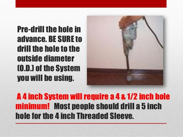 A 4 inch System will require a 4 & 1/2 inch hole minimum! Most people should drill a 5 inch hole for the 4 inch Threaded S...