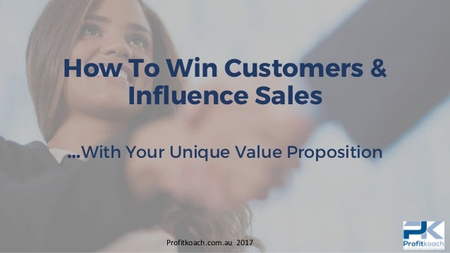 How To Win Customers & Influence Sales …With Your Unique Value Proposition Profitkoach.com.au 2017