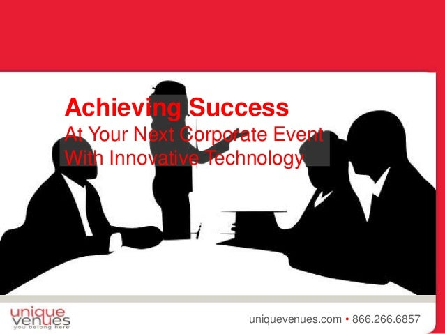{ uniquevenues.com • 866.266.6857 Achieving Success At Your Next Corporate Event With Innovative Technology