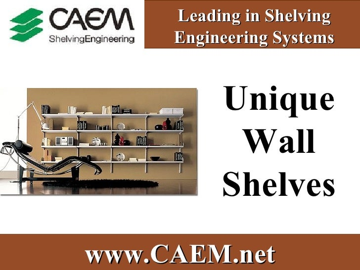 Leading in Shelving Engineering Systems Unique Wall Shelves www.CAEM.net