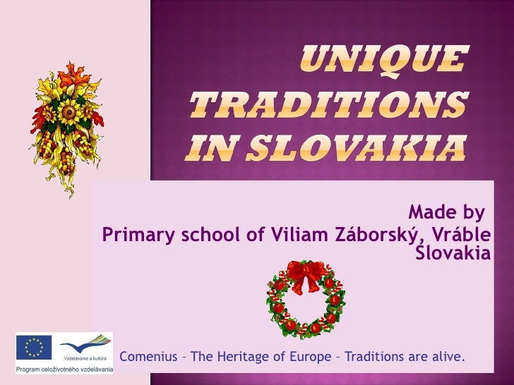Made by  Primary school of Viliam Záborský, Vráble Slovakia Comenius – The Heritage of Europe – Traditions are alive.