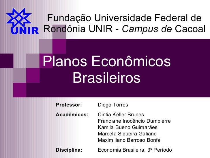 Planos Econômicos Brasileiros Fundação Universidade Federal de Rondônia UNIR -  Campus de  Cacoal Professor:  Diogo Torres...