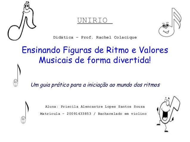 UNIRIO Didática – Prof. Rachel Colacique  Ensinando Figuras de Ritmo e Valores Musicais de forma divertida! Um guia prátic...