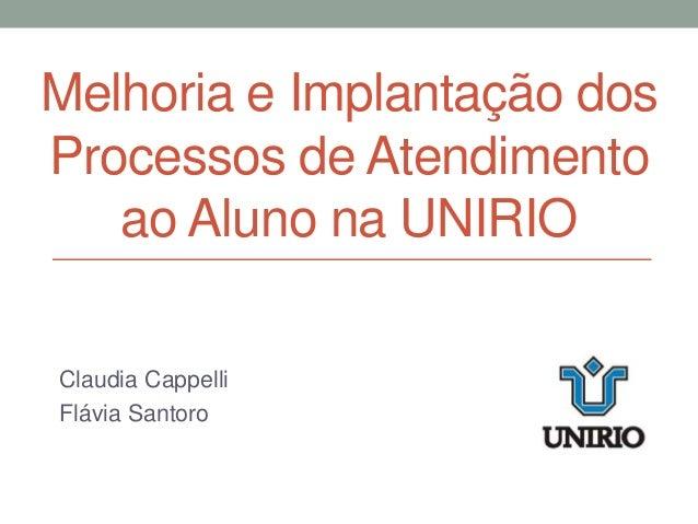 Melhoria e Implantação dos Processos de Atendimento ao Aluno na UNIRIO Claudia Cappelli Flávia Santoro