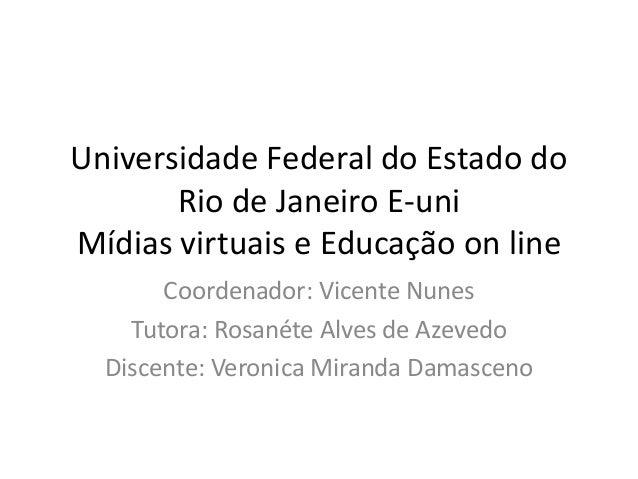 Universidade Federal do Estado do       Rio de Janeiro E-uniMídias virtuais e Educação on line       Coordenador: Vicente ...