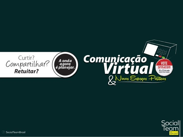 Curtir? Compartilhar? Retuitar? A onda agora é planejar. Comunicação VirtualNovos Espaços Políticos &