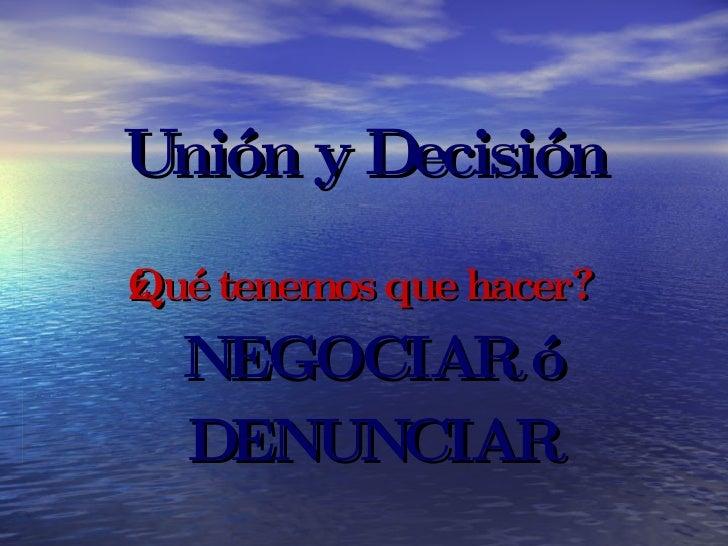 Unión y Decisión ¿Qué tenemos que hacer? NEGOCIAR ó DENUNCIAR