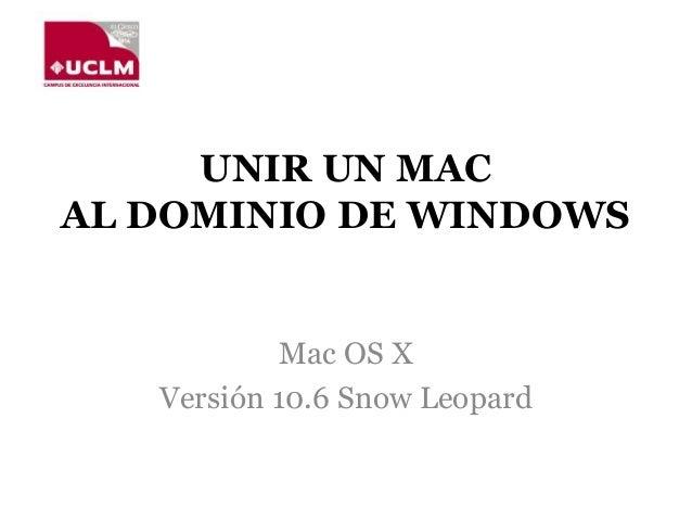 UNIR UN MAC AL DOMINIO DE WINDOWS Mac OS X Versión 10.6 Snow Leopard
