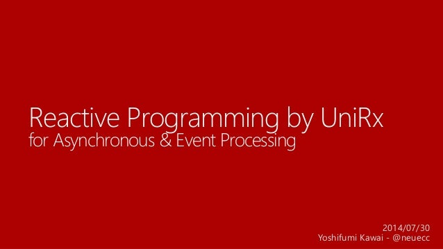 Reactive Programming by UniRx for Asynchronous & Event Processing 2014/07/30 Yoshifumi Kawai - @neuecc
