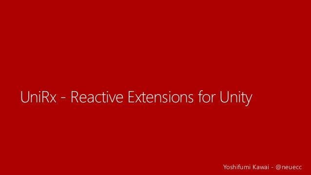 UniRx - Reactive Extensions for Unity Yoshifumi Kawai - @neuecc