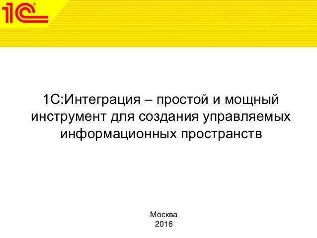 1С:Интеграция – простой и мощный инструмент для создания управляемых информационных пространств Москва 2016