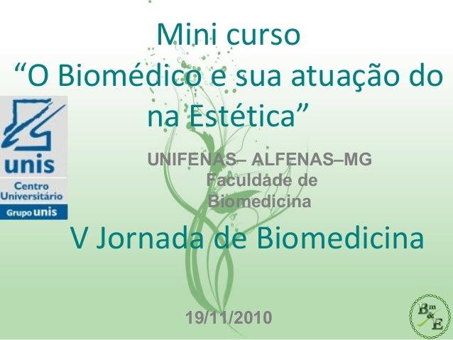 """Mini curso """"O Biomédico e sua atuação do na Estética"""" V Jornada de Biomedicina 19/11/2010 UNIFENAS– ALFENAS–MG Faculdade d..."""