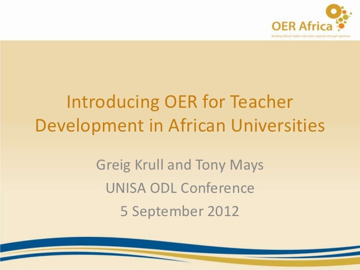 Introducing OER for TeacherDevelopment in African Universities       Greig Krull and Tony Mays        UNISA ODL Conference...
