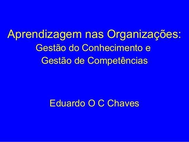 Aprendizagem nas Organizações: Gestão do Conhecimento e Gestão de Competências Eduardo O C Chaves
