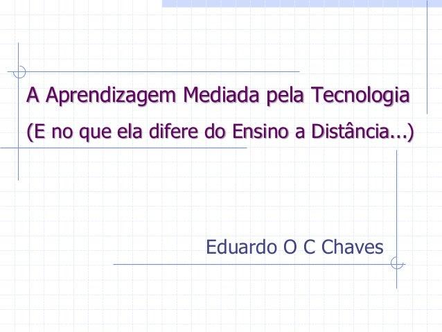 A Aprendizagem Mediada pela Tecnologia Eduardo O C Chaves (E no que ela difere do Ensino a Distância...)