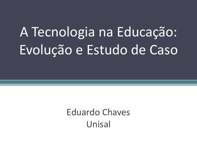 A Tecnologia na Educação: Evolução e Estudo de Caso Eduardo Chaves Unisal