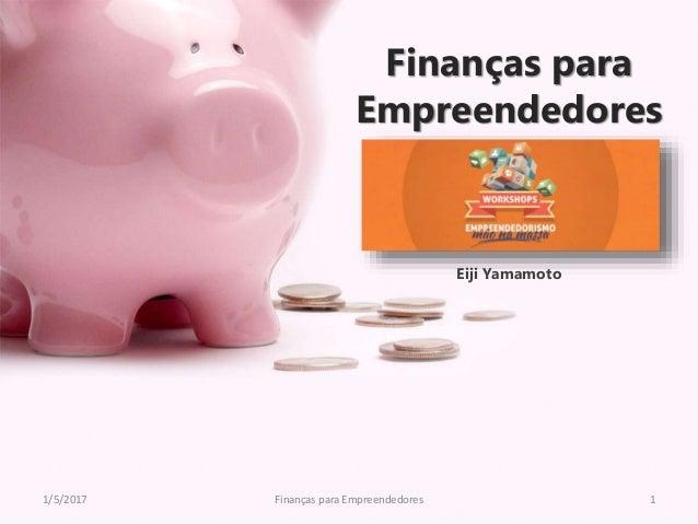 Finanças para Empreendedores Eiji Yamamoto 1/5/2017 Finanças para Empreendedores 1