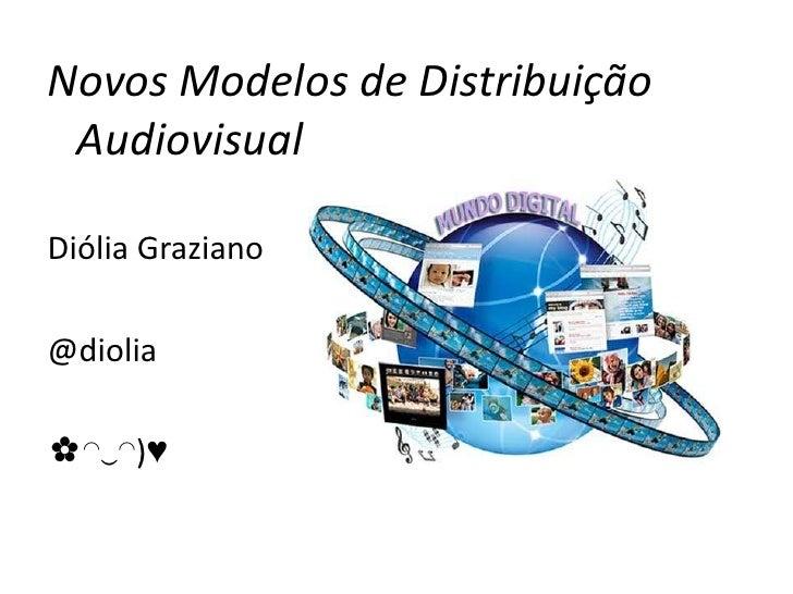 Novos Modelos de Distribuição AudiovisualDiólia Graziano@diolia✿◠‿◠)♥