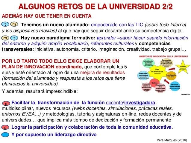 ALGUNOS RETOS DE LA UNIVERSIDAD 2/2 ADEMÁS HAY QUE TENER EN CUENTA Tenemos un nuevo alumnado: empoderado con las TIC (sobr...