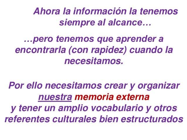 Ahora la información la tenemos siempre al alcance… …pero tenemos que aprender a encontrarla (con rapidez) cuando la neces...