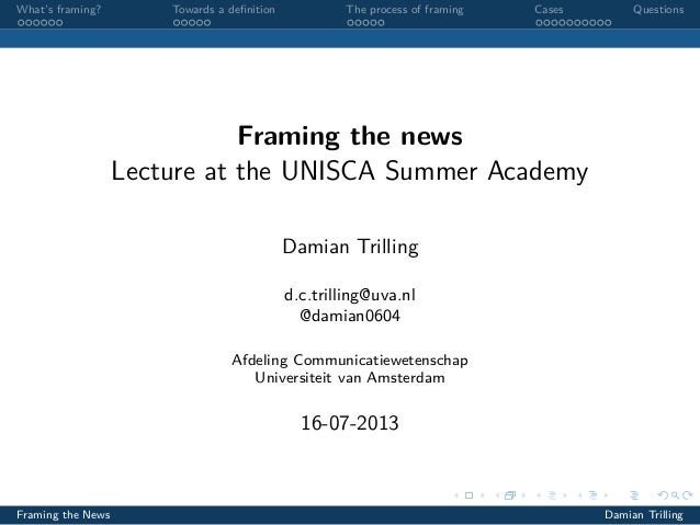 What's framing? Towards a definition The process of framing Cases Questions Framing the news Lecture at the UNISCA Summer A...
