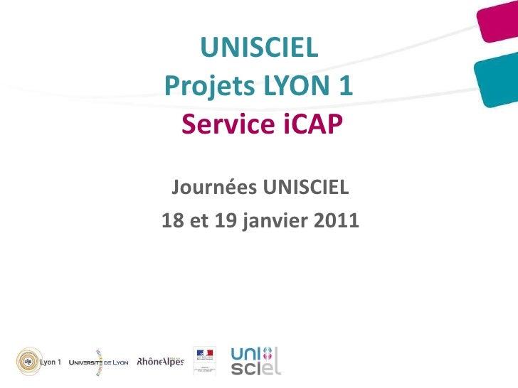 UNISCIEL Projets LYON 1  Service iCAP Journées UNISCIEL 18 et 19 janvier 2011