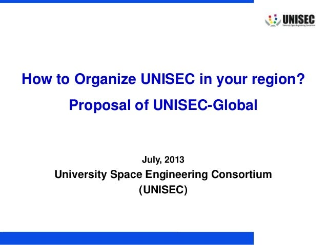 © 2013 UNISEC. All rights reserved. 1 July, 2013 University Space Engineering Consortium (UNISEC) How to Organize UNISEC i...