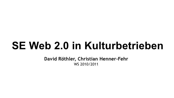 SE Web 2.0 in Kulturbetrieben David Röthler, Christian Henner-Fehr WS 2010/2011