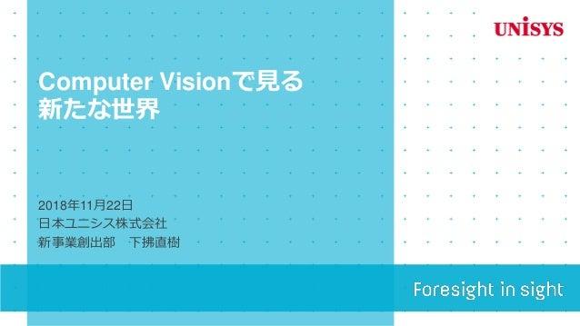 Computer Visionで見る 新たな世界 2018年11月22日 日本ユニシス株式会社 新事業創出部 下拂直樹