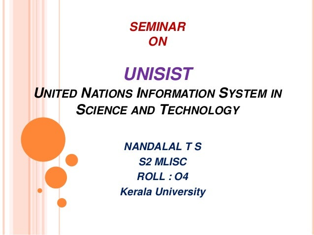 SEMINAR  ON  UNISIST  UNITED NATIONS INFORMATION SYSTEM IN  SCIENCE AND TECHNOLOGY  NANDALAL T S  S2 MLISC  ROLL : O4  Ker...