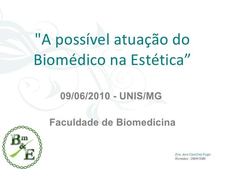 """""""A possível atuação do Biomédico na Estética"""" 09/06/2010 - UNIS/MG  Faculdade de Biomedicina"""