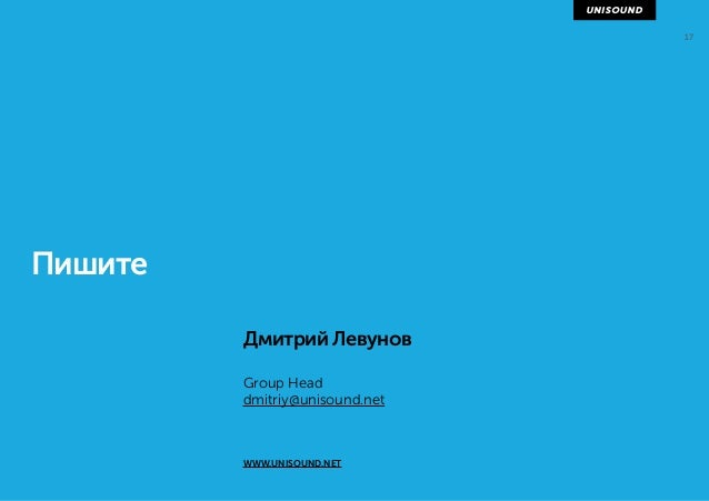 17 Пишите Дмитрий Левунов Group Head dmitriy@unisound.net WWW.UNISOUND.NET
