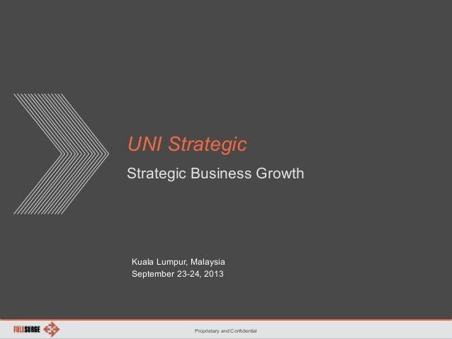 Proprietary and Confidential UNI Strategic Strategic Business Growth Kuala Lumpur, Malaysia September 23-24, 2013
