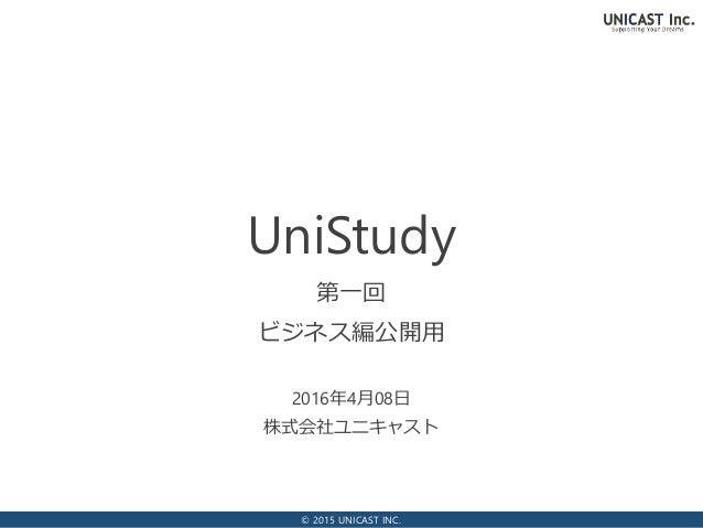 © 2015 UNICAST INC. 2016年4月08日 株式会社ユニキャスト UniStudy 第一回 ビジネス編公開用