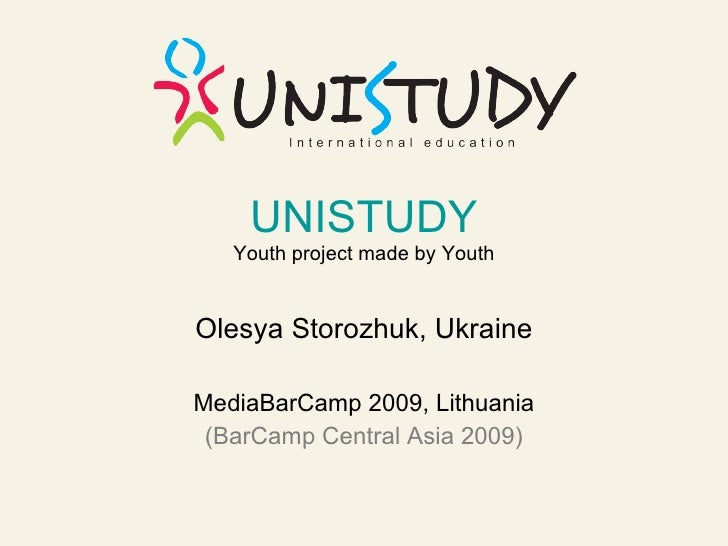 UNISTUDY    Youth project made by Youth   Olesya Storozhuk, Ukraine  MediaBarCamp 2009, Lithuania  (BarCamp Central Asia 2...