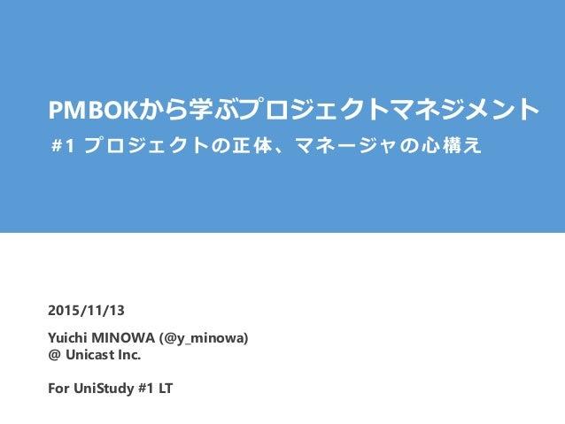 PMBOKから学ぶプロジェクトマネジメント 2015/11/13 #1 プロジェクトの正体、マネージャの心構え Yuichi MINOWA (@y_minowa) @ Unicast Inc. For UniStudy #1 LT