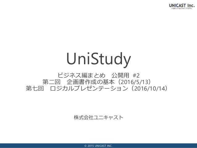© 2015 UNICAST INC. 株式会社ユニキャスト UniStudy ビジネス編まとめ 公開用 #2 第二回 企画書作成の基本(2016/5/13) 第七回 ロジカルプレゼンテーション(2016/10/14)