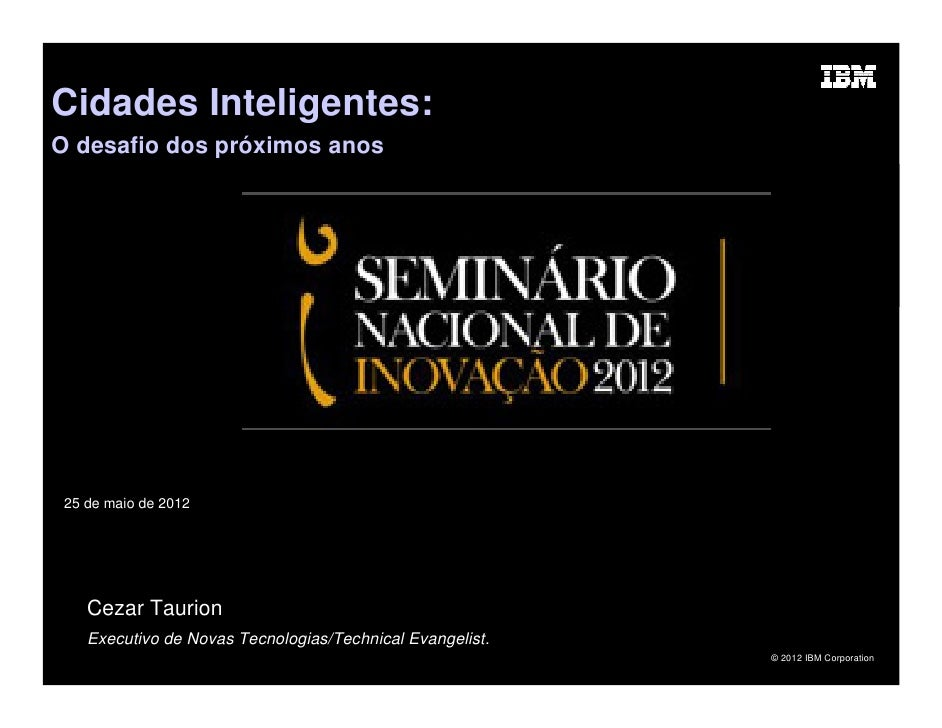 Cidades Inteligentes:O desafio dos próximos anos 25 de maio de 2012    Cezar Taurion    Executivo de Novas Tecnologias/Tec...