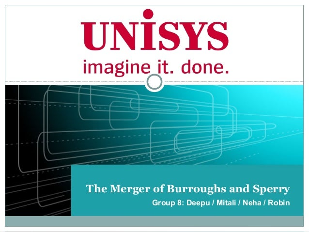 The Merger of Burroughs and Sperry          Group 8: Deepu / Mitali / Neha / Robin