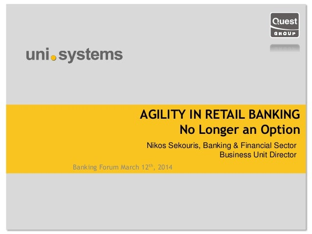 Banking Forum March 12th, 2014 AGILITY IN RETAIL BANKING No Longer an Option Nikos Sekouris, Banking & Financial Sector Bu...