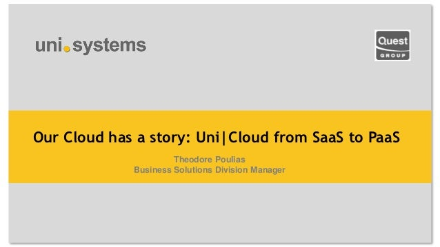 Our Cloud has a story: Uni|Cloud from SaaS to PaaS                      Theodore Poulias             Business Solutions Di...
