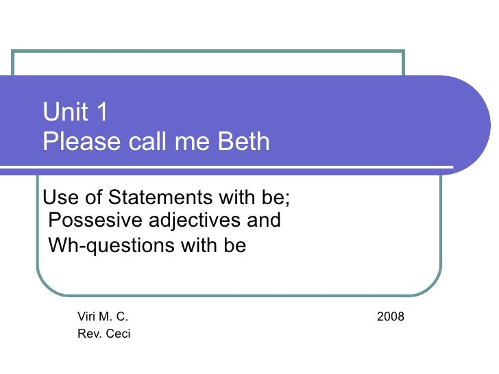 Unit 1 Please call me Beth  Use of Statements with be; Possesive adjectives and Wh-questions with be      Viri M. C.      ...