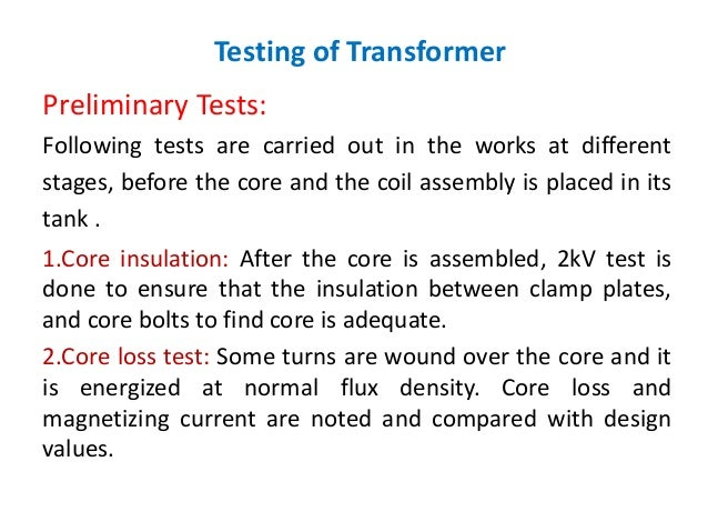 Testing of Transformer Preliminary Tests: Following tests are carried out in the works at different stages, before the cor...