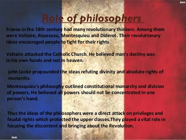 the role of the philosophical ideas to the french revolution Here are notes on the the enlightenment & the french revolution 1) what is really important about the scientific revolution is that you understand that with this rethinking of  and the human race's role in it i) if the universe is governed by laws that are knowable, then what of the human race's role in the  the central ideas of the.