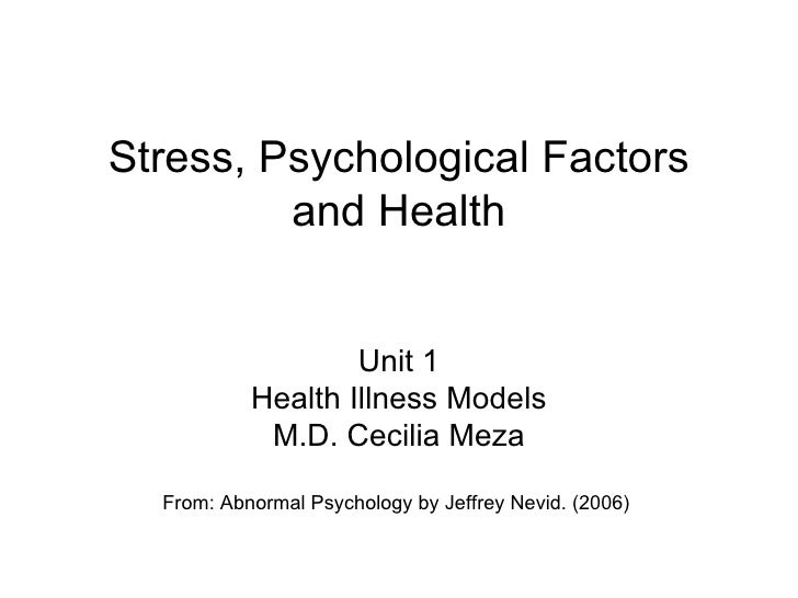 Stress, Psychological Factors and Health Unit 1 Health Illness Models M.D. Cecilia Meza From: Abnormal Psychology by Jeffr...