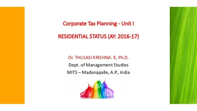 Corporate Tax Planning - Unit I RESIDENTIAL STATUS (AY: 2016-17) Dr. THULASI KRISHNA. K, Ph.D. Dept. of Management Studies...
