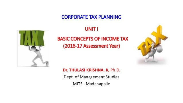 CORPORATE TAX PLANNING UNIT I BASIC CONCEPTS OF INCOME TAX (2016-17 Assessment Year) Dr. THULASI KRISHNA. K, Ph.D. Dept. o...