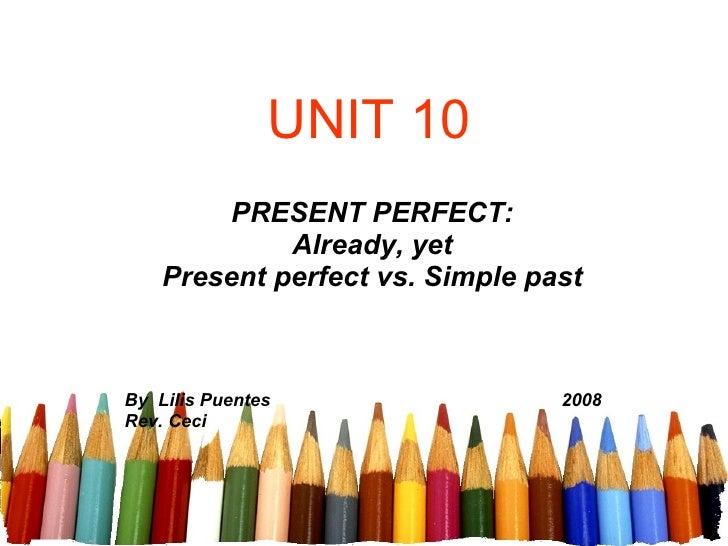 UNIT 10 PRESENT PERFECT: Already, yet Present perfect vs. Simple past By  Lilis Puentes   2008 Rev. Ceci